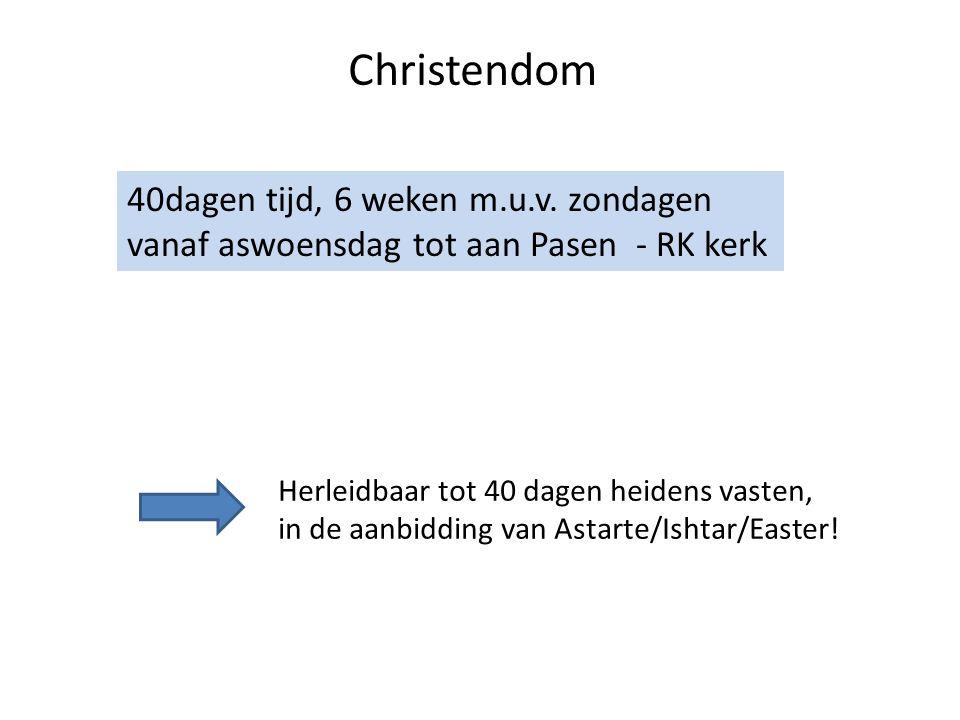 Christendom 40dagen tijd, 6 weken m.u.v. zondagen vanaf aswoensdag tot aan Pasen - RK kerk Herleidbaar tot 40 dagen heidens vasten, in de aanbidding v