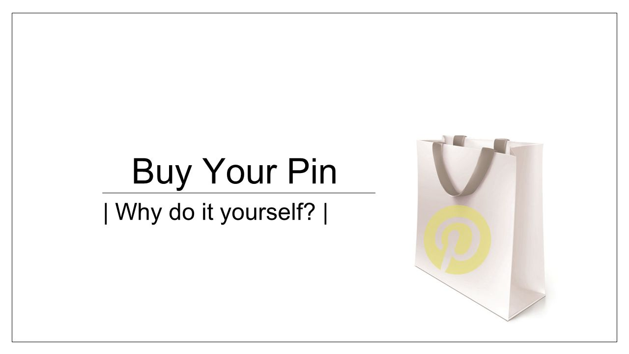 Buy Your Pin | Why do it yourself |