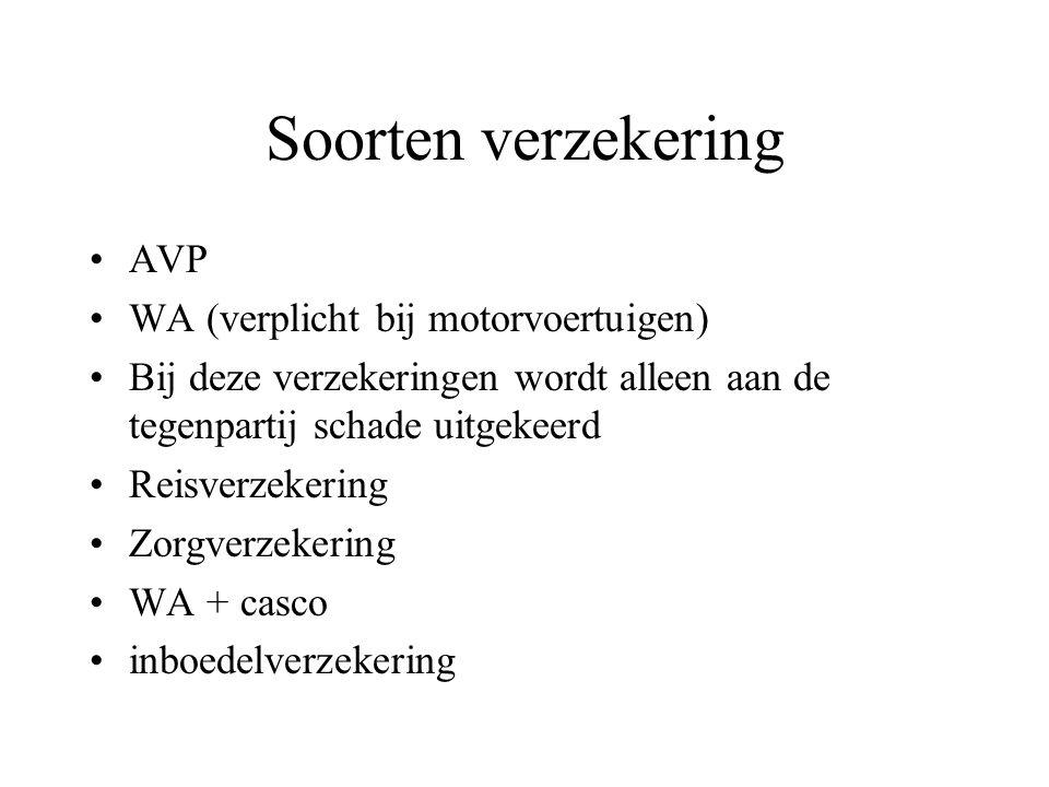 Soorten verzekering AVP WA (verplicht bij motorvoertuigen) Bij deze verzekeringen wordt alleen aan de tegenpartij schade uitgekeerd Reisverzekering Zorgverzekering WA + casco inboedelverzekering