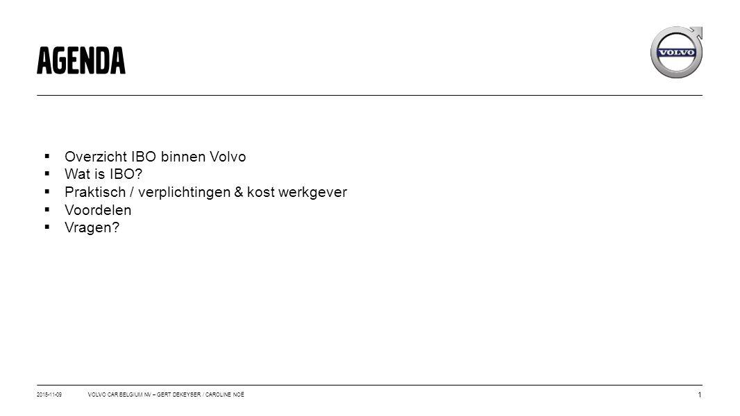 2015-11-09 1 VOLVO CAR BELGIUM NV – GERT DEKEYSER / CAROLINE NOË AGENDA  Overzicht IBO binnen Volvo  Wat is IBO?  Praktisch / verplichtingen & kost