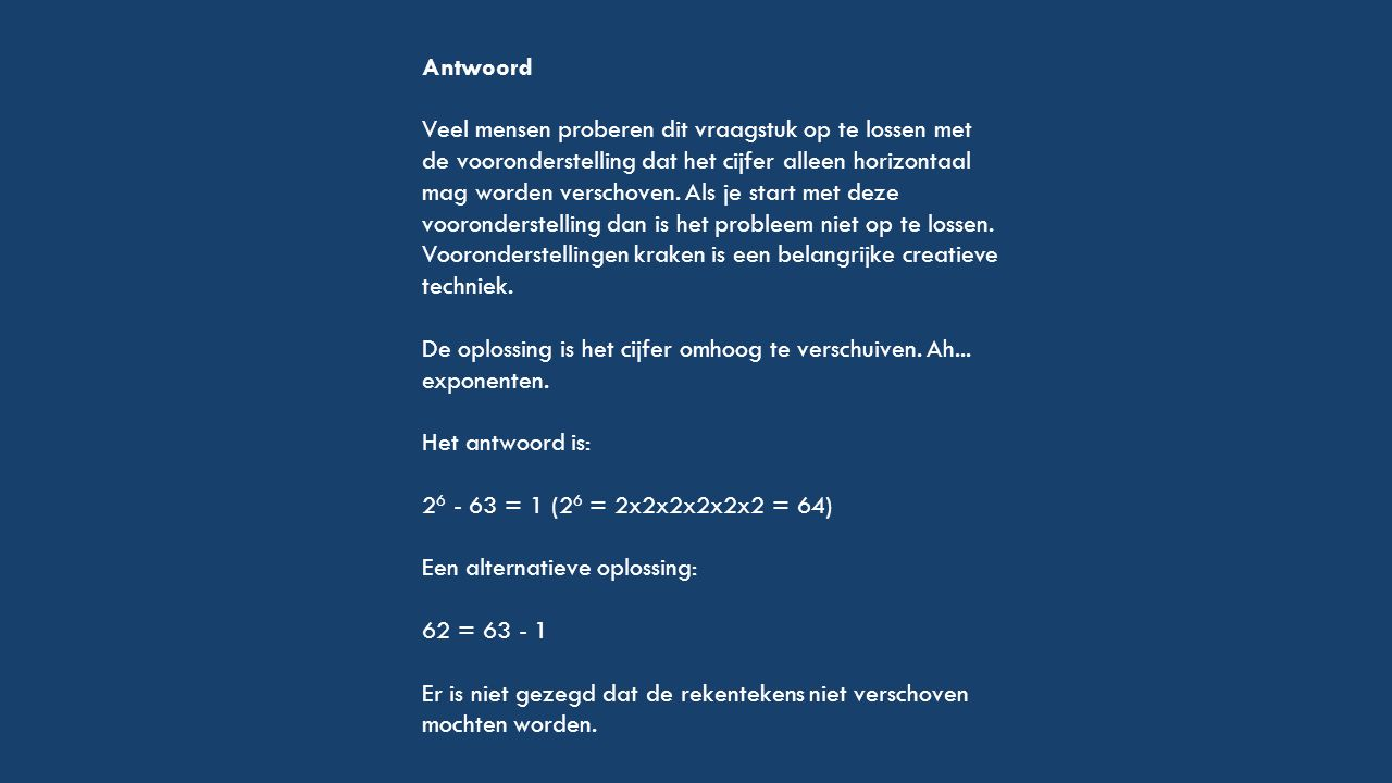 Antwoord Veel mensen proberen dit vraagstuk op te lossen met de vooronderstelling dat het cijfer alleen horizontaal mag worden verschoven. Als je star