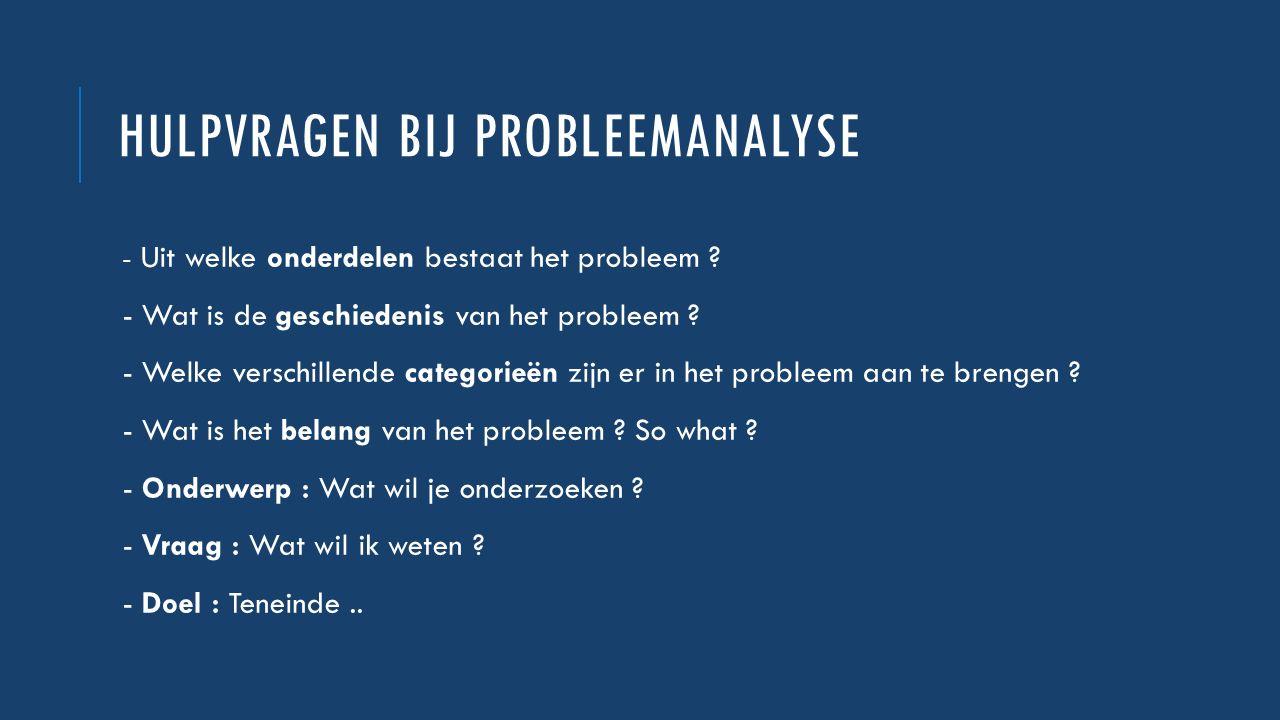 HULPVRAGEN BIJ PROBLEEMANALYSE - Uit welke onderdelen bestaat het probleem ? - Wat is de geschiedenis van het probleem ? - Welke verschillende categor