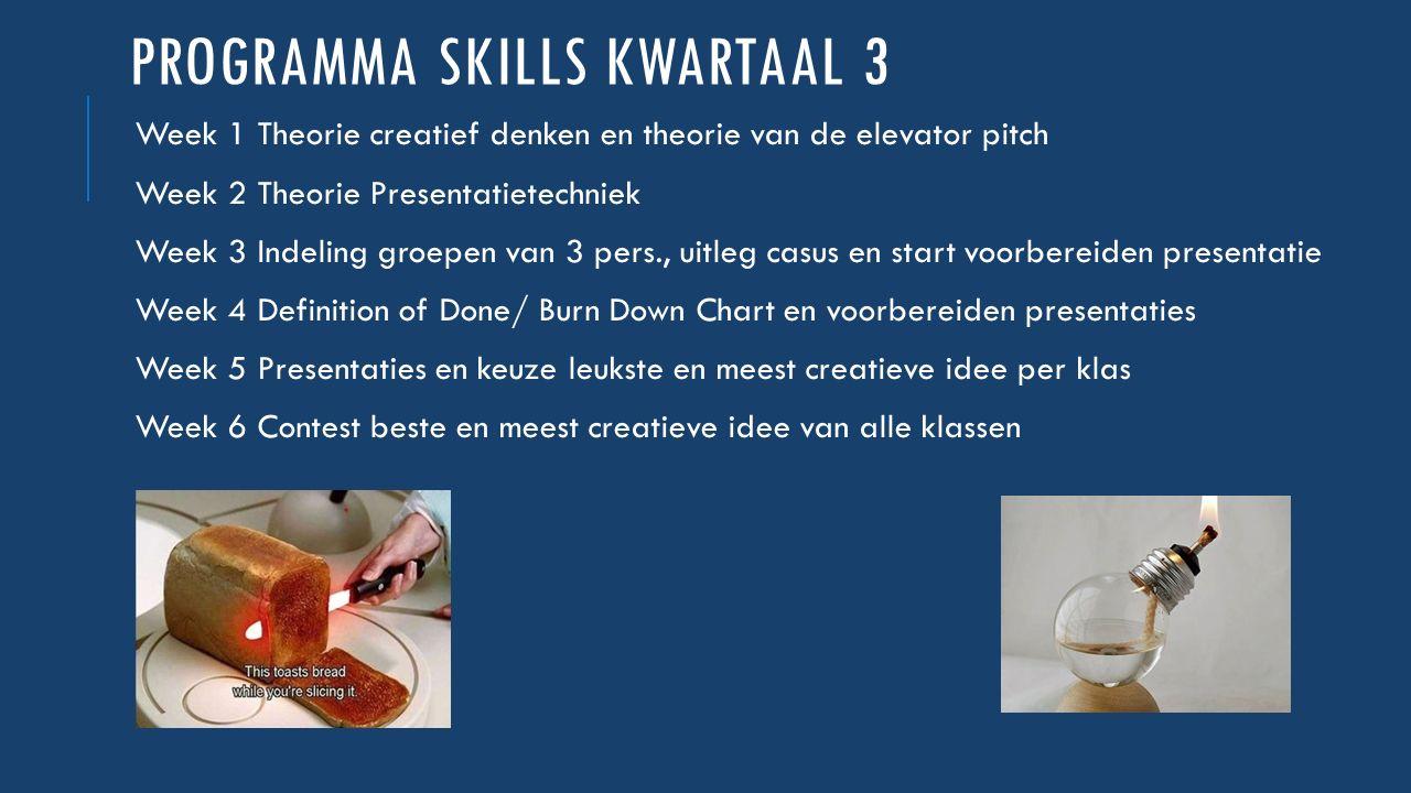 PROGRAMMA SKILLS KWARTAAL 3 Week 1 Theorie creatief denken en theorie van de elevator pitch Week 2 Theorie Presentatietechniek Week 3 Indeling groepen
