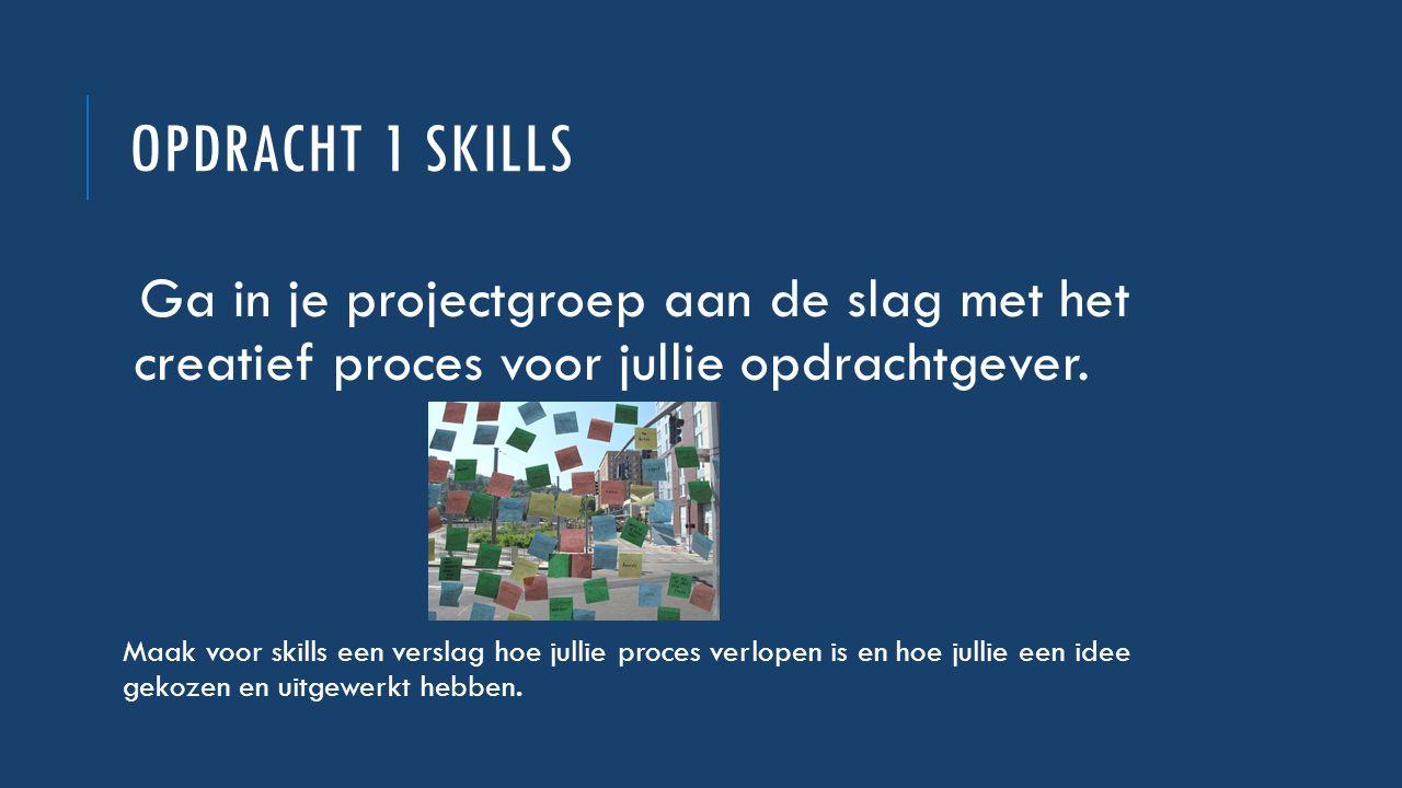 OPDRACHT 1 SKILLS Ga in je projectgroep aan de slag met het creatief proces voor jullie opdrachtgever. Maak voor skills een verslag hoe jullie proces