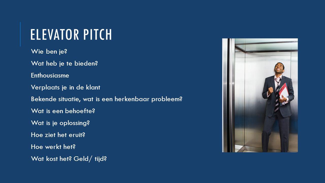 ELEVATOR PITCH Wie ben je? Wat heb je te bieden? Enthousiasme Verplaats je in de klant Bekende situatie, wat is een herkenbaar probleem? Wat is een be