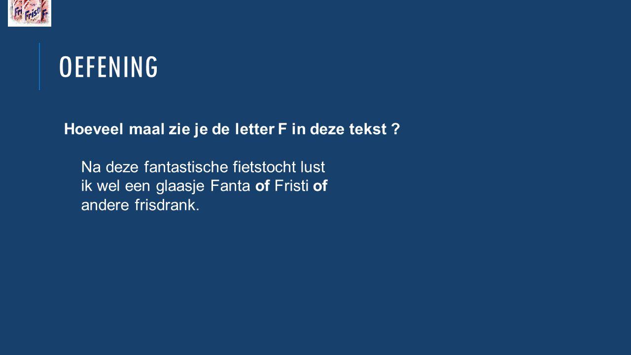 OEFENING Hoeveel maal zie je de letter F in deze tekst ? Na deze fantastische fietstocht lust ik wel een glaasje Fanta of Fristi of andere frisdrank.