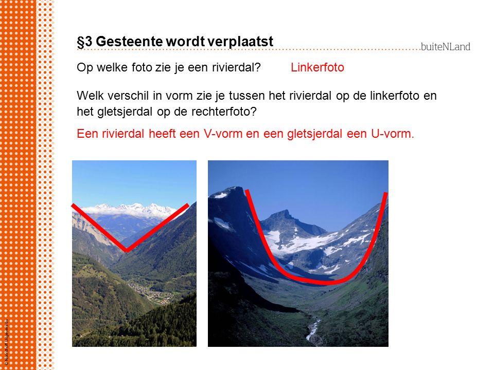 §3 Gesteente wordt verplaatst Op welke foto zie je een rivierdal?Linkerfoto Welk verschil in vorm zie je tussen het rivierdal op de linkerfoto en het gletsjerdal op de rechterfoto.