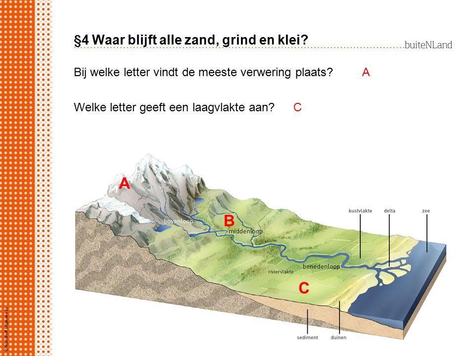 §4 Waar blijft alle zand, grind en klei? A B C Bij welke letter vindt de meeste verwering plaats?A CWelke letter geeft een laagvlakte aan?