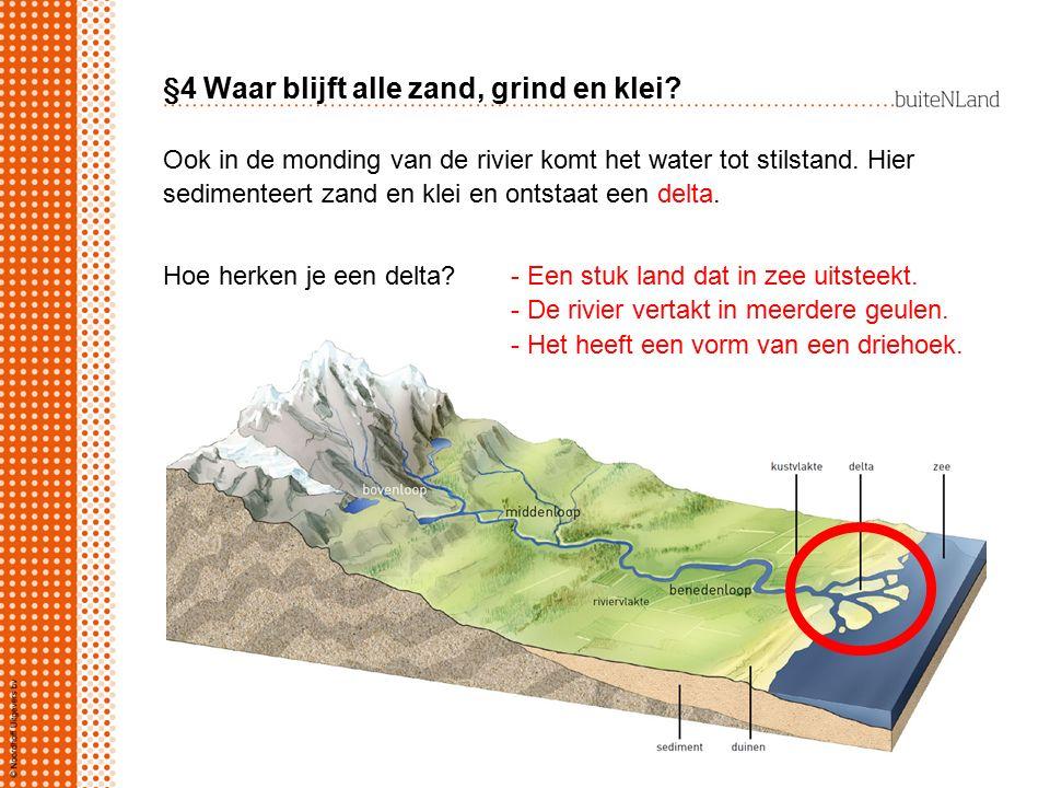 §4 Waar blijft alle zand, grind en klei? Ook in de monding van de rivier komt het water tot stilstand. Hier sedimenteert zand en klei en ontstaat een