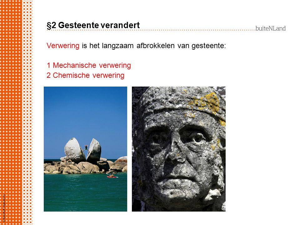 §2 Gesteente verandert Verwering is het langzaam afbrokkelen van gesteente: 1 Mechanische verwering 2 Chemische verwering