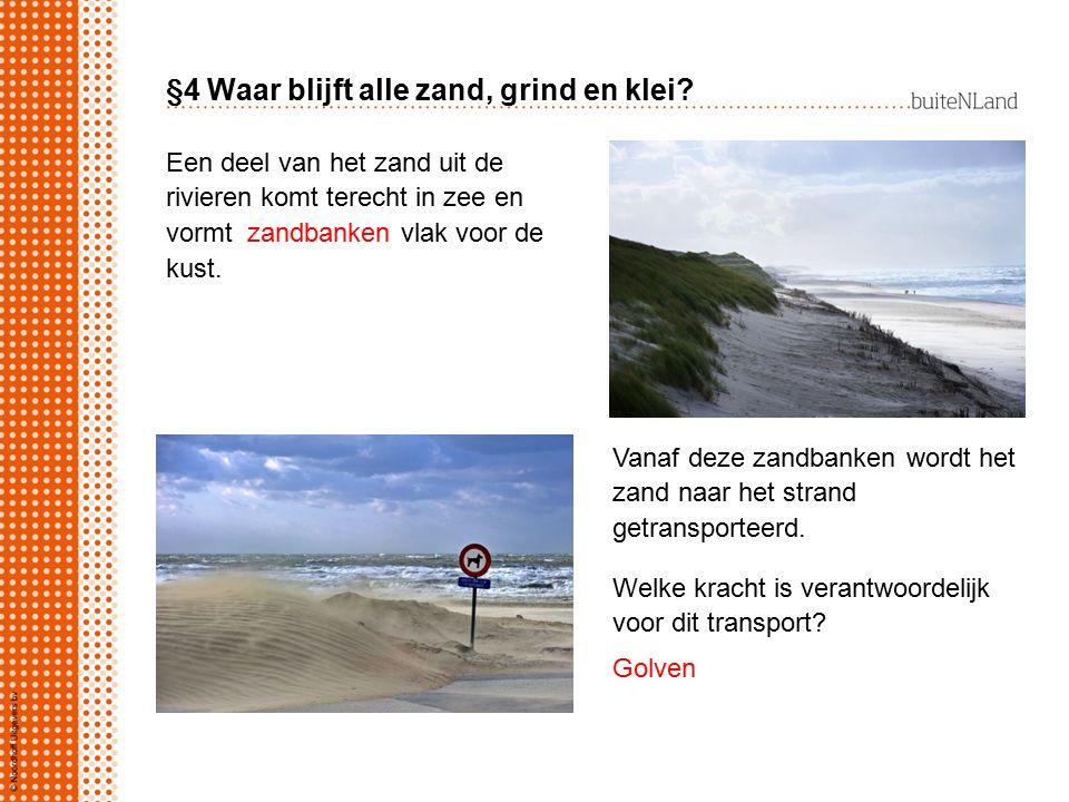 §4 Waar blijft alle zand, grind en klei? Een deel van het zand uit de rivieren komt terecht in zee en vormt zandbanken vlak voor de kust. Vanaf deze z
