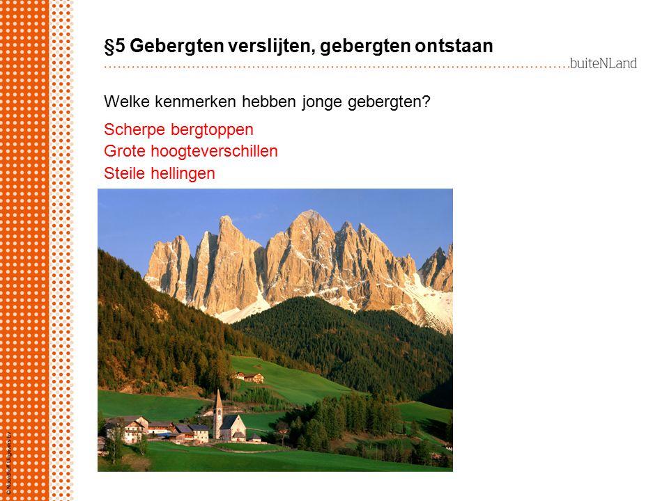 §5 Gebergten verslijten, gebergten ontstaan Scherpe bergtoppen Grote hoogteverschillen Steile hellingen Welke kenmerken hebben jonge gebergten?