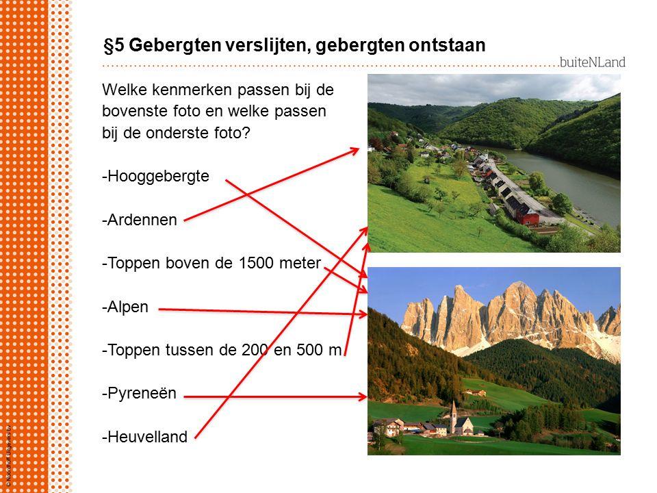 §5 Gebergten verslijten, gebergten ontstaan Welke kenmerken passen bij de bovenste foto en welke passen bij de onderste foto? -Hooggebergte -Ardennen