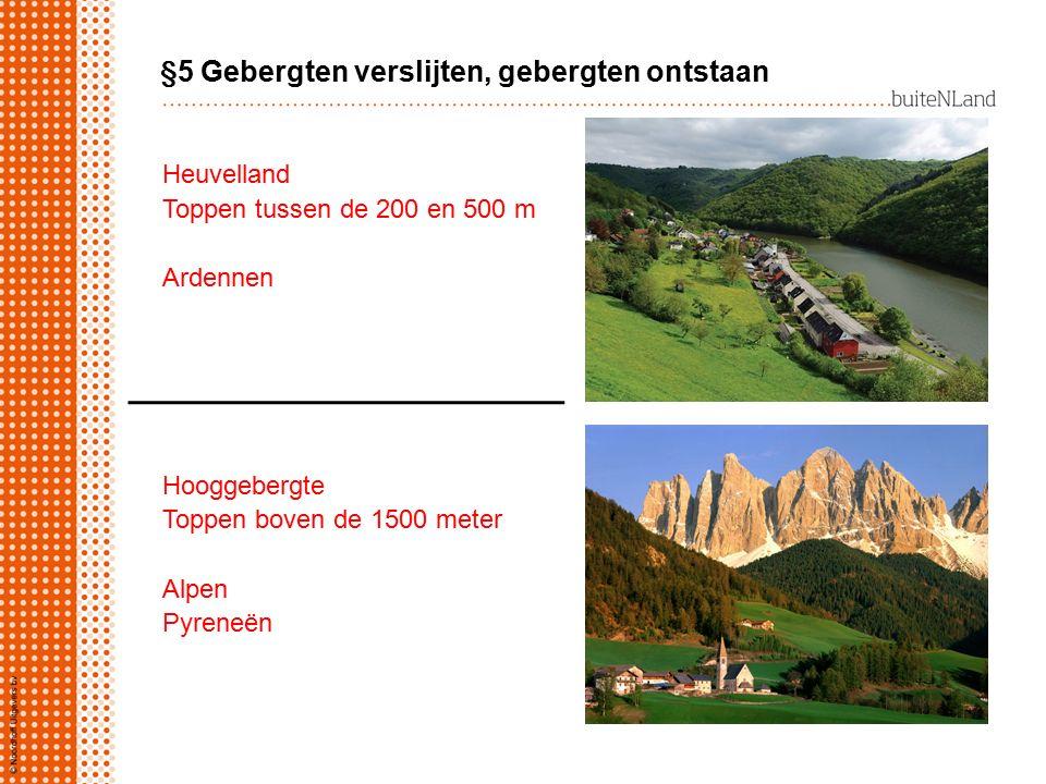 §5 Gebergten verslijten, gebergten ontstaan Heuvelland Toppen tussen de 200 en 500 m Ardennen Hooggebergte Toppen boven de 1500 meter Alpen Pyreneën