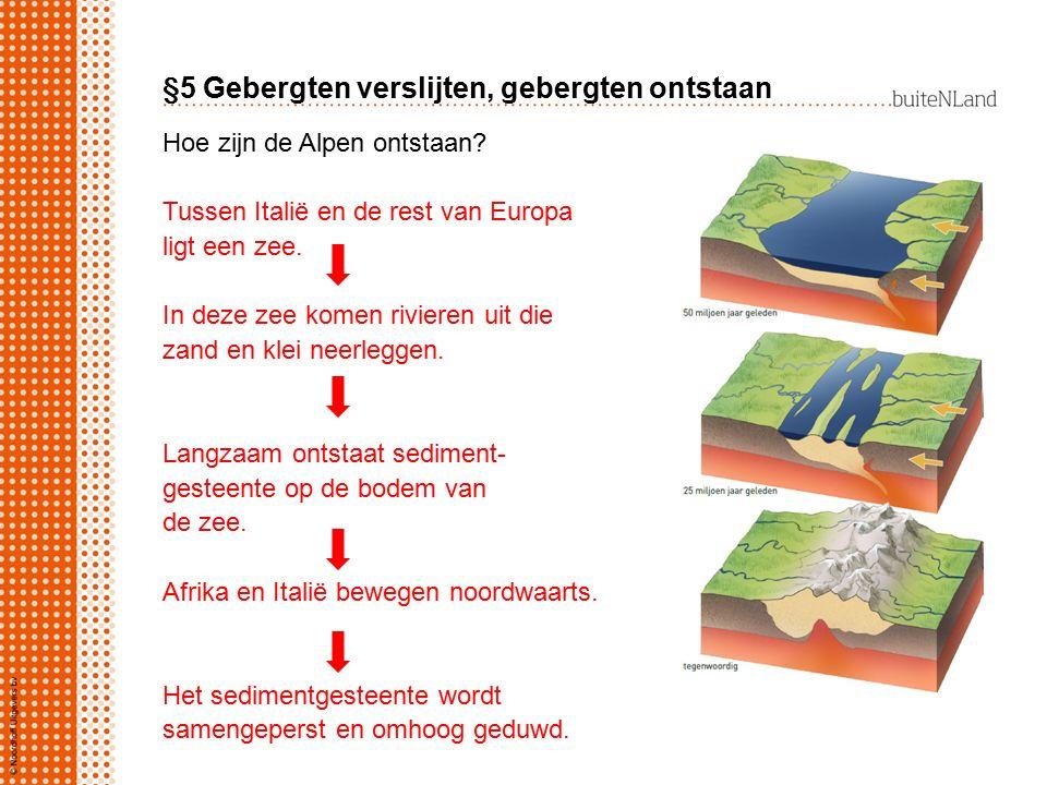 §5 Gebergten verslijten, gebergten ontstaan Hoe zijn de Alpen ontstaan? Tussen Italië en de rest van Europa ligt een zee. In deze zee komen rivieren u