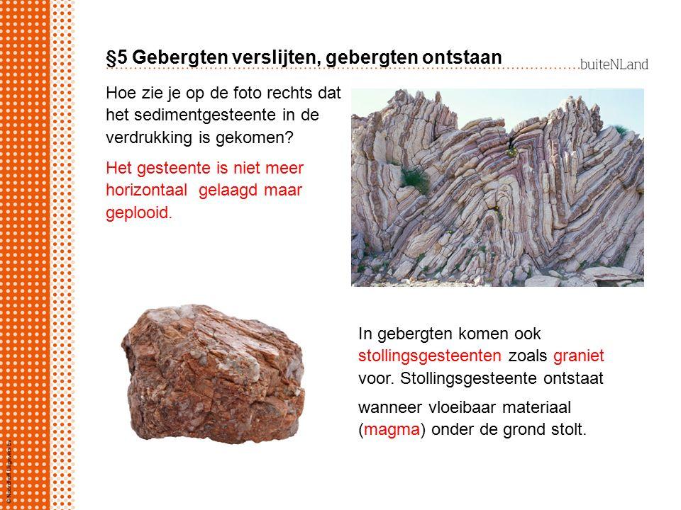 §5 Gebergten verslijten, gebergten ontstaan Hoe zie je op de foto rechts dat het sedimentgesteente in de verdrukking is gekomen? Het gesteente is niet