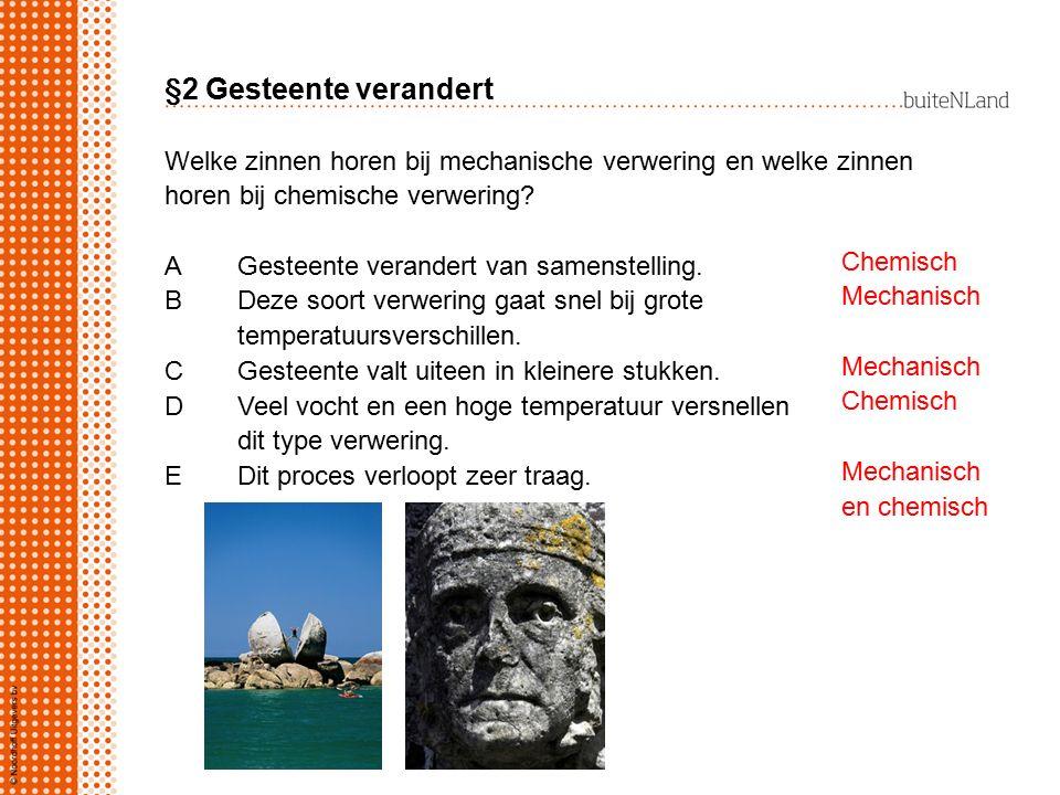 §2 Gesteente verandert Welke zinnen horen bij mechanische verwering en welke zinnen horen bij chemische verwering? AGesteente verandert van samenstell