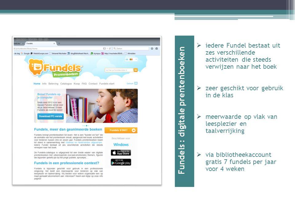 Fundels : digitale prentenboeken  iedere Fundel bestaat uit zes verschillende activiteiten die steeds verwijzen naar het boek  zeer geschikt voor gebruik in de klas  meerwaarde op vlak van leesplezier en taalverrijking  via bibliotheekaccount gratis 7 fundels per jaar voor 4 weken
