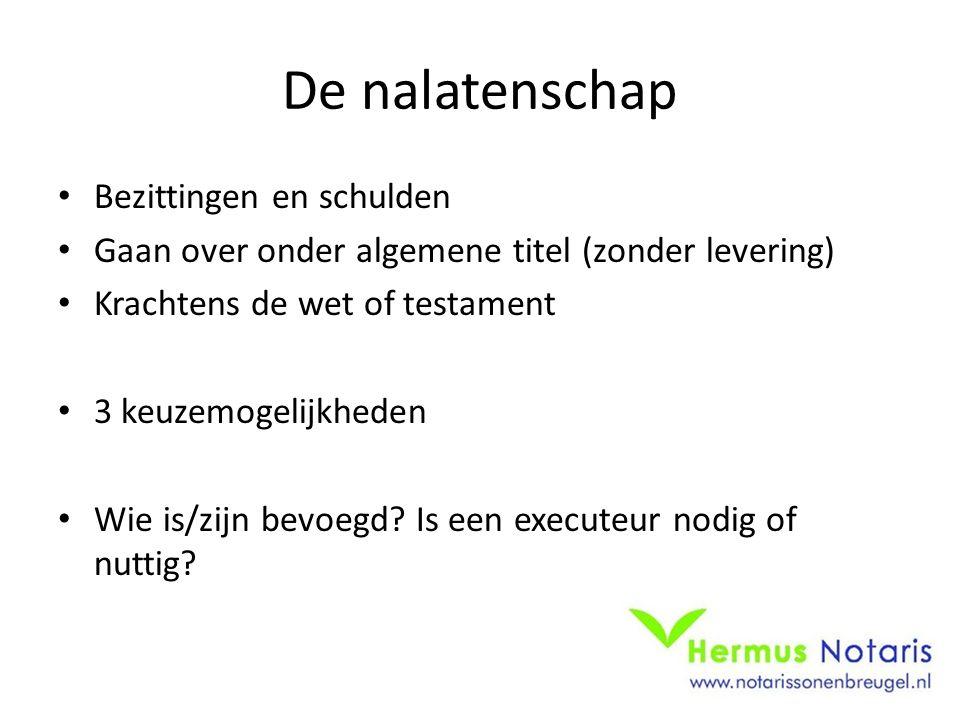 De nalatenschap Bezittingen en schulden Gaan over onder algemene titel (zonder levering) Krachtens de wet of testament 3 keuzemogelijkheden Wie is/zijn bevoegd.