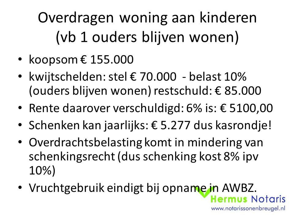 Overdragen woning aan kinderen (vb 1 ouders blijven wonen) koopsom € 155.000 kwijtschelden: stel € 70.000 - belast 10% (ouders blijven wonen) restschuld: € 85.000 Rente daarover verschuldigd: 6% is: € 5100,00 Schenken kan jaarlijks: € 5.277 dus kasrondje.