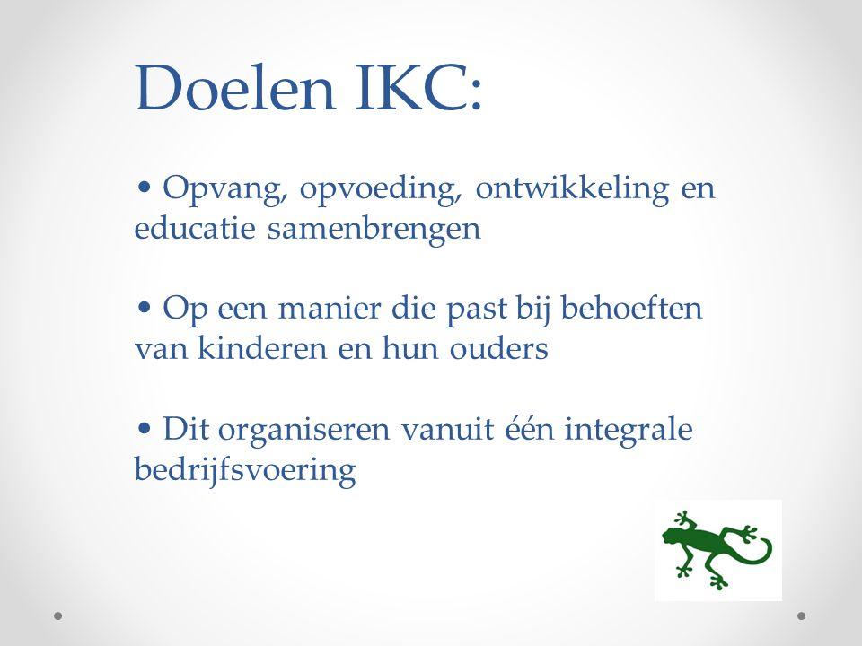 Doelen IKC: Opvang, opvoeding, ontwikkeling en educatie samenbrengen Op een manier die past bij behoeften van kinderen en hun ouders Dit organiseren vanuit één integrale bedrijfsvoering