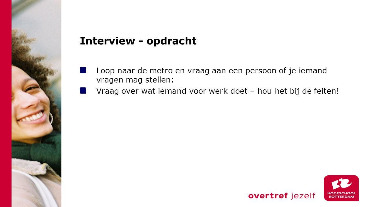 Interview - opdracht Loop naar de metro en vraag aan een persoon of je iemand vragen mag stellen: Vraag over wat iemand voor werk doet – hou het bij de feiten!