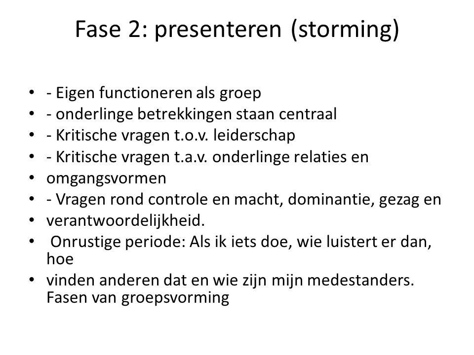 Fase 2: presenteren (storming) - Eigen functioneren als groep - onderlinge betrekkingen staan centraal - Kritische vragen t.o.v. leiderschap - Kritisc