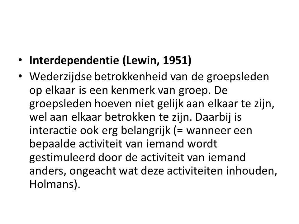 Interdependentie (Lewin, 1951) Wederzijdse betrokkenheid van de groepsleden op elkaar is een kenmerk van groep. De groepsleden hoeven niet gelijk aan