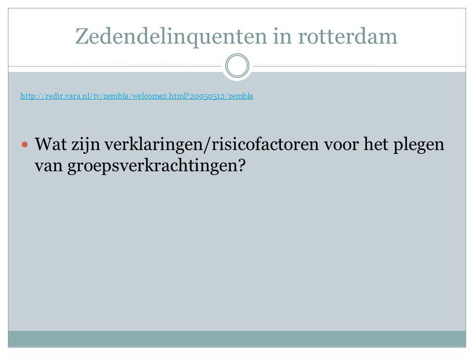 Zedendelinquenten in rotterdam http://redir.vara.nl/tv/zembla/welcome2.html 20050512/zembla Wat zijn verklaringen/risicofactoren voor het plegen van groepsverkrachtingen