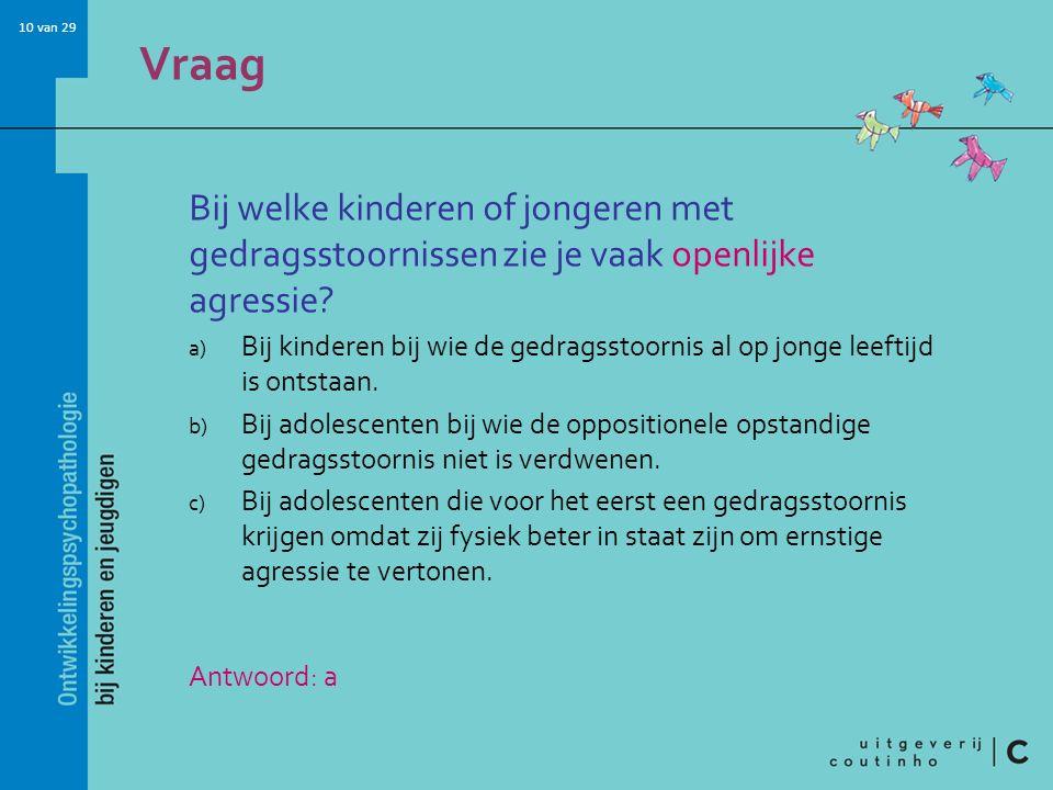 10 van 29 Vraag Bij welke kinderen of jongeren met gedragsstoornissen zie je vaak openlijke agressie? a) Bij kinderen bij wie de gedragsstoornis al op