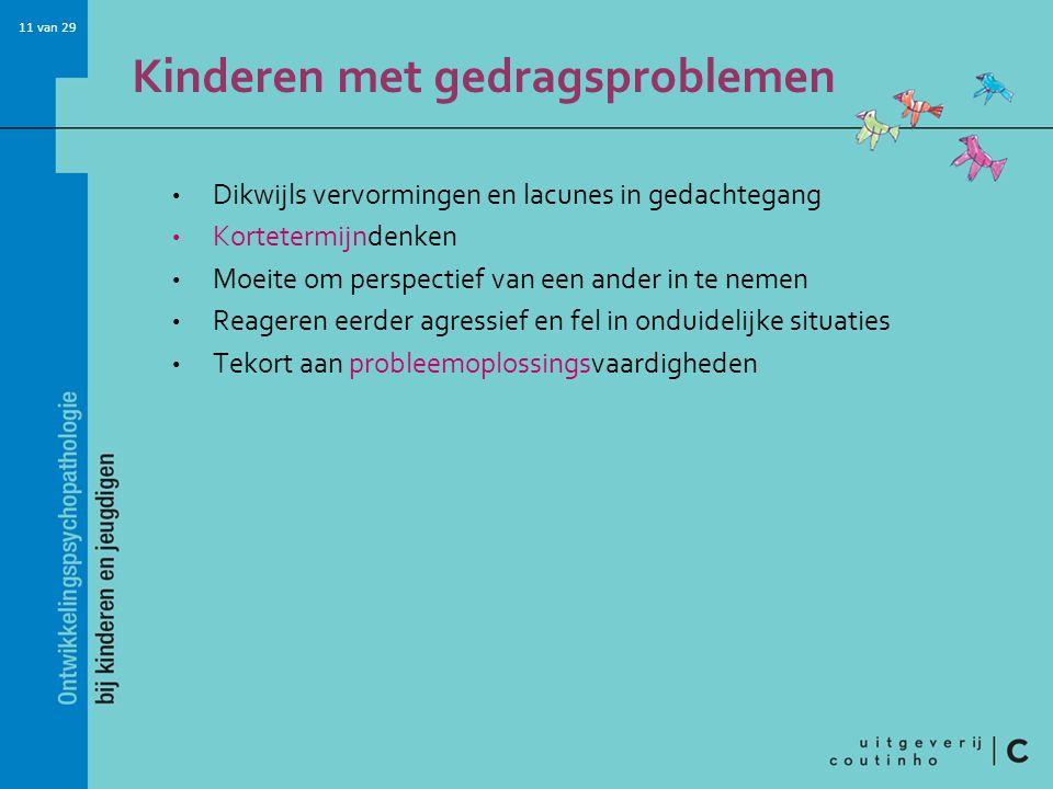 11 van 29 Kinderen met gedragsproblemen Dikwijls vervormingen en lacunes in gedachtegang Kortetermijndenken Moeite om perspectief van een ander in te