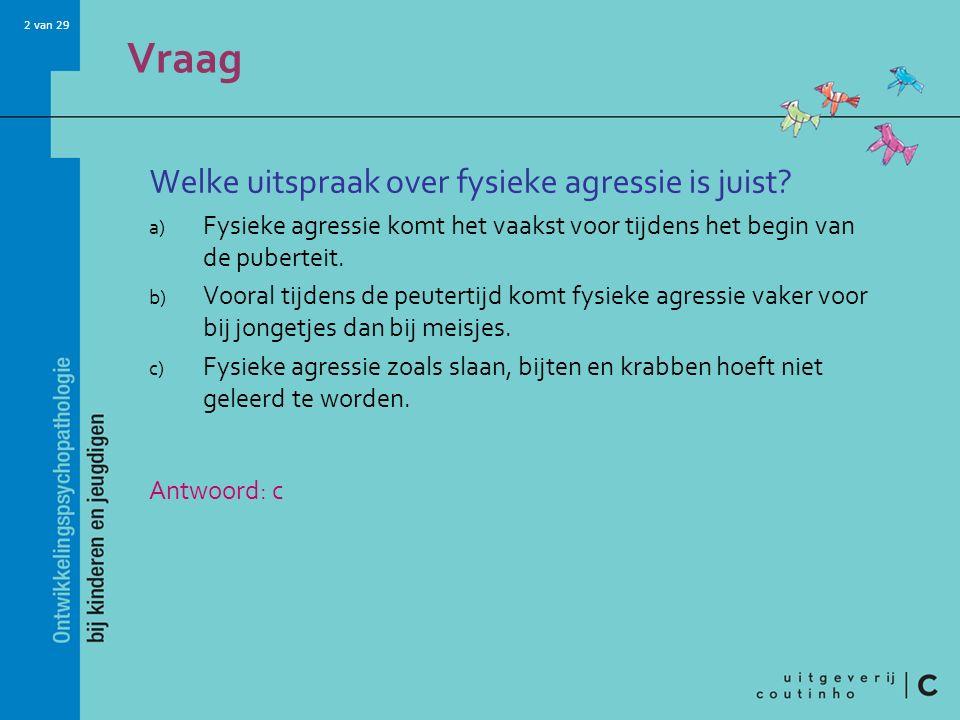 2 van 29 Vraag Welke uitspraak over fysieke agressie is juist? a) Fysieke agressie komt het vaakst voor tijdens het begin van de puberteit. b) Vooral