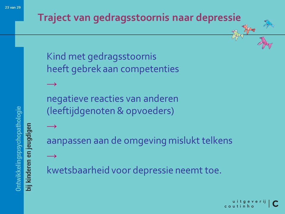 23 van 29 Traject van gedragsstoornis naar depressie Kind met gedragsstoornis heeft gebrek aan competenties → negatieve reacties van anderen (leeftijd