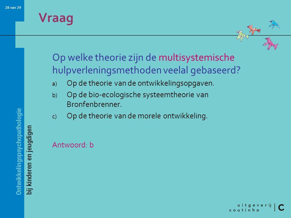 28 van 29 Vraag Op welke theorie zijn de multisystemische hulpverleningsmethoden veelal gebaseerd? a) Op de theorie van de ontwikkelingsopgaven. b) Op