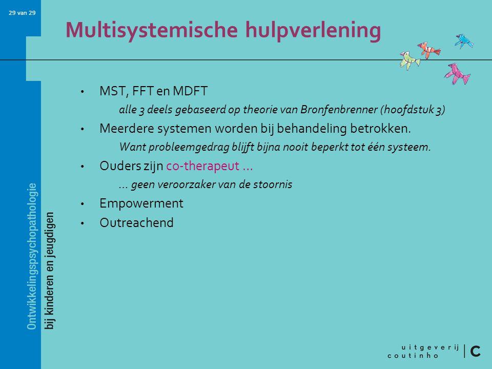 29 van 29 Multisystemische hulpverlening MST, FFT en MDFT alle 3 deels gebaseerd op theorie van Bronfenbrenner (hoofdstuk 3) Meerdere systemen worden