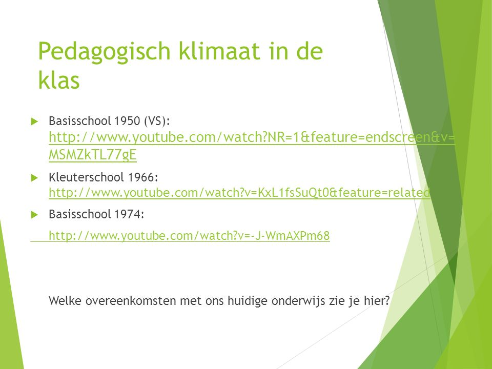Pedagogisch klimaat in de klas  Basisschool 1950 (VS): http://www.youtube.com/watch NR=1&feature=endscreen&v= MSMZkTL77gE http://www.youtube.com/watch NR=1&feature=endscreen&v= MSMZkTL77gE  Kleuterschool 1966: http://www.youtube.com/watch v=KxL1fsSuQt0&feature=related http://www.youtube.com/watch v=KxL1fsSuQt0&feature=related  Basisschool 1974: http://www.youtube.com/watch v=-J-WmAXPm68 Welke overeenkomsten met ons huidige onderwijs zie je hier