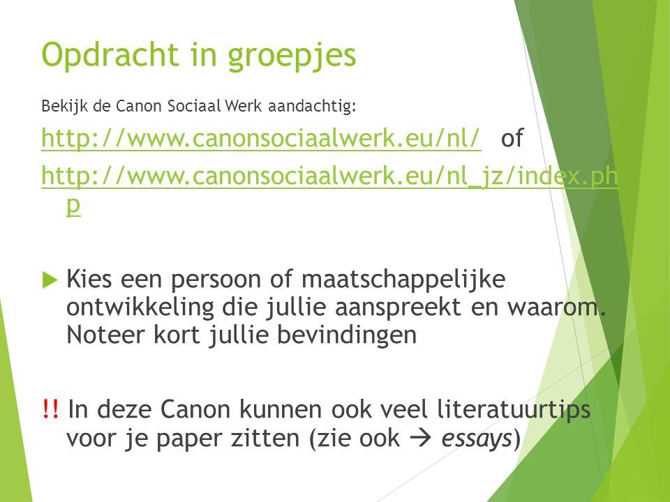 Opdracht in groepjes Bekijk de Canon Sociaal Werk aandachtig: http://www.canonsociaalwerk.eu/nl/http://www.canonsociaalwerk.eu/nl/ of http://www.canonsociaalwerk.eu/nl_jz/index.ph p  Kies een persoon of maatschappelijke ontwikkeling die jullie aanspreekt en waarom.