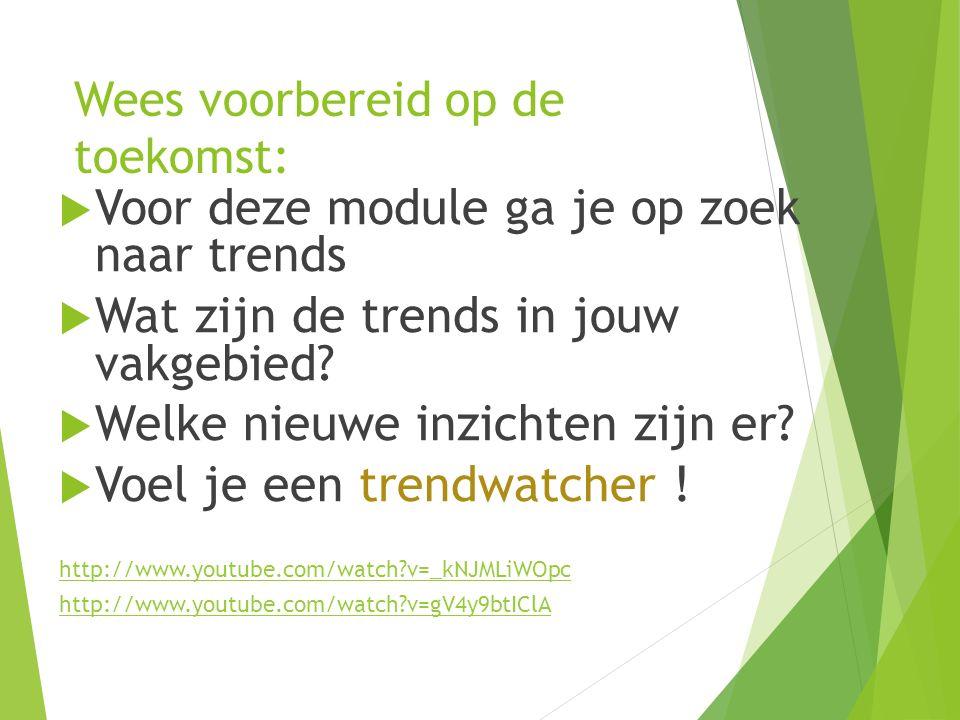 Wees voorbereid op de toekomst:  Voor deze module ga je op zoek naar trends  Wat zijn de trends in jouw vakgebied.