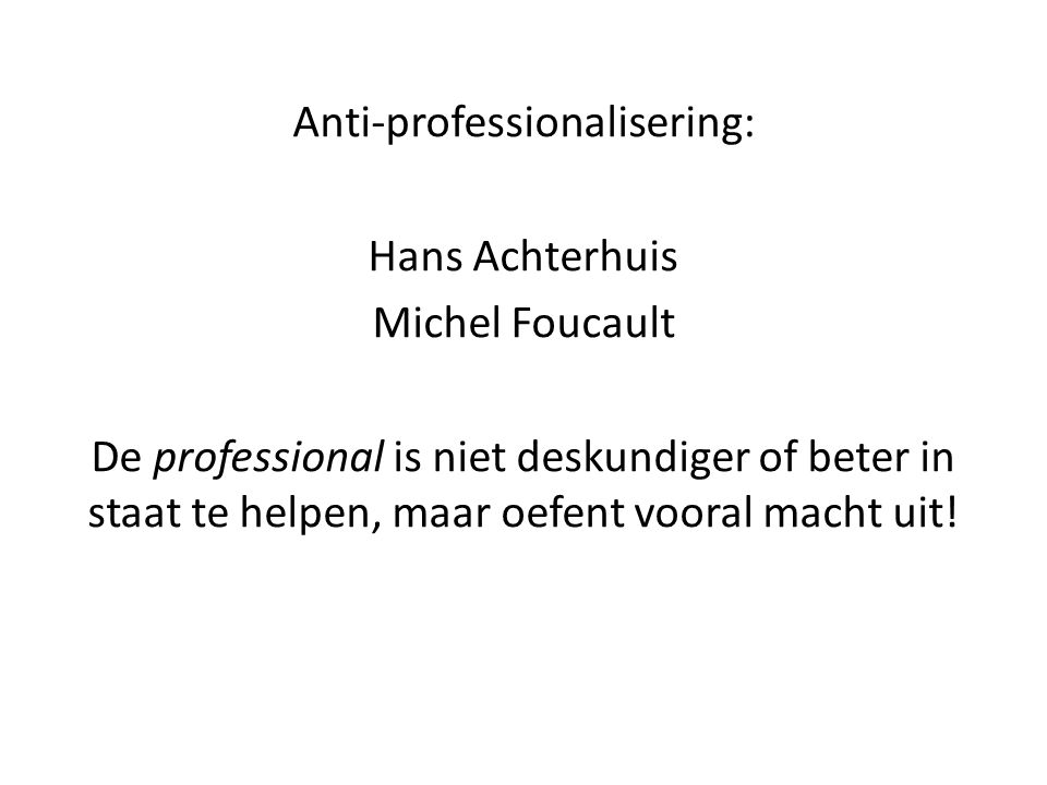 Anti-professionalisering: Hans Achterhuis Michel Foucault De professional is niet deskundiger of beter in staat te helpen, maar oefent vooral macht ui
