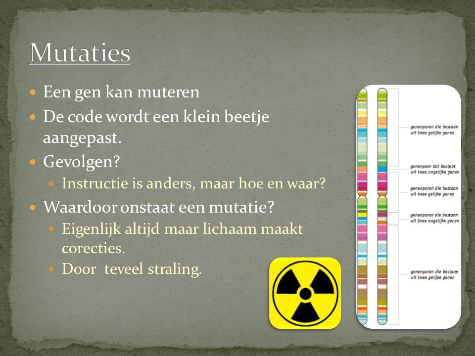 Een gen kan muteren De code wordt een klein beetje aangepast. Gevolgen? Instructie is anders, maar hoe en waar? Waardoor onstaat een mutatie? Eigenlij