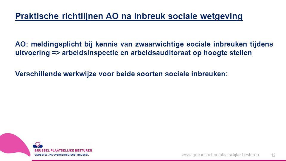 www.gob.irisnet.be/plaatselijke-besturen 12 AO: meldingsplicht bij kennis van zwaarwichtige sociale inbreuken tijdens uitvoering => arbeidsinspectie en arbeidsauditoraat op hoogte stellen Verschillende werkwijze voor beide soorten sociale inbreuken: Praktische richtlijnen AO na inbreuk sociale wetgeving