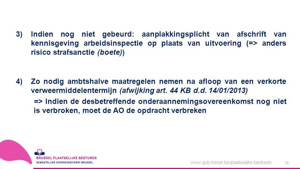 www.gob.irisnet.be/plaatselijke-besturen 14 3)Indien nog niet gebeurd: aanplakkingsplicht van afschrift van kennisgeving arbeidsinspectie op plaats van uitvoering (=> anders risico strafsanctie (boete)) 4)Zo nodig ambtshalve maatregelen nemen na afloop van een verkorte verweermiddelentermijn (afwijking art.