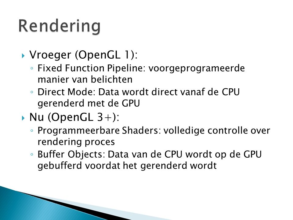  Vroeger (OpenGL 1): ◦ Fixed Function Pipeline: voorgeprogrameerde manier van belichten ◦ Direct Mode: Data wordt direct vanaf de CPU gerenderd met d