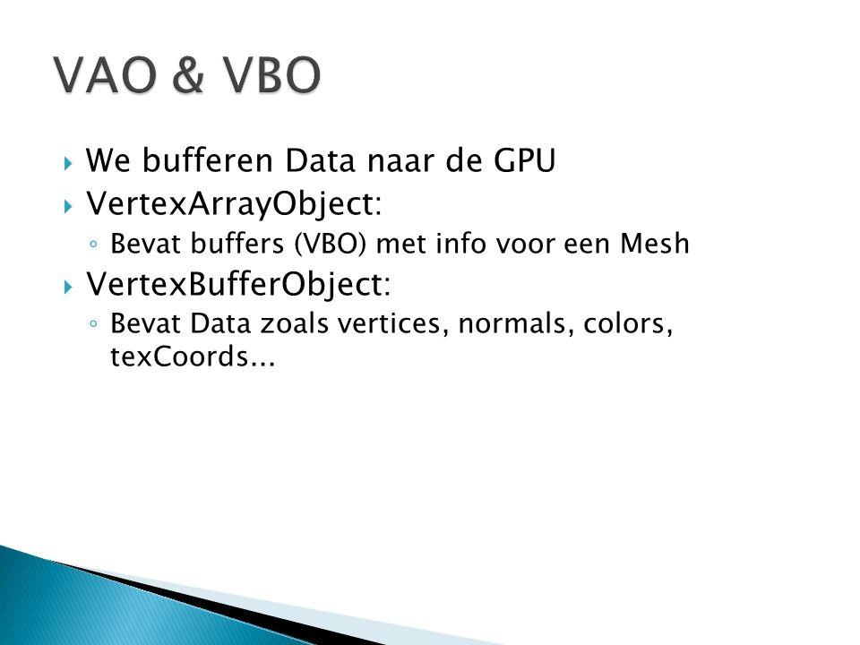  We bufferen Data naar de GPU  VertexArrayObject: ◦ Bevat buffers (VBO) met info voor een Mesh  VertexBufferObject: ◦ Bevat Data zoals vertices, normals, colors, texCoords...