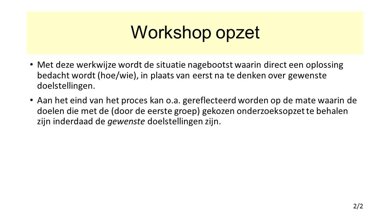 Workshop opzet Met deze werkwijze wordt de situatie nagebootst waarin direct een oplossing bedacht wordt (hoe/wie), in plaats van eerst na te denken over gewenste doelstellingen.