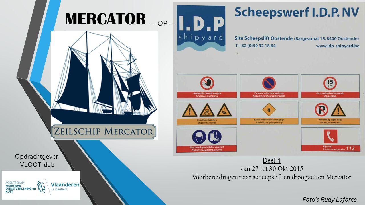 MERCATOR Opdrachtgever: VLOOT dab Deel 4 van 27 tot 30 Okt 2015 Voorbereidingen naar scheepslift en droogzetten Mercator Foto's Rudy Laforce ---OP---
