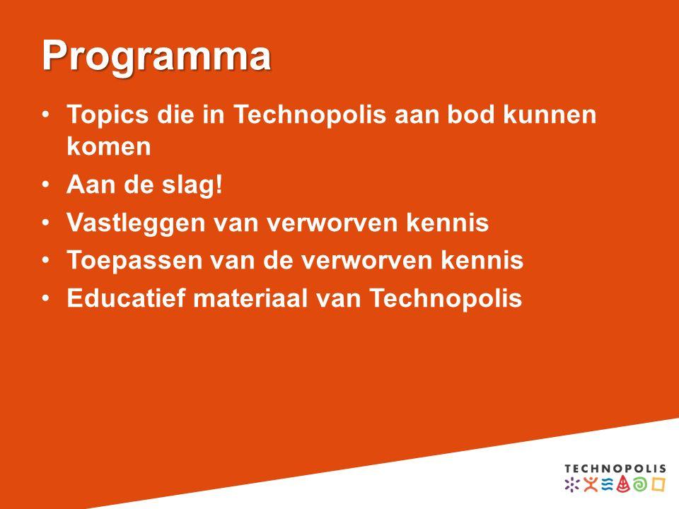 Programma Topics die in Technopolis aan bod kunnen komen Aan de slag! Vastleggen van verworven kennis Toepassen van de verworven kennis Educatief mate