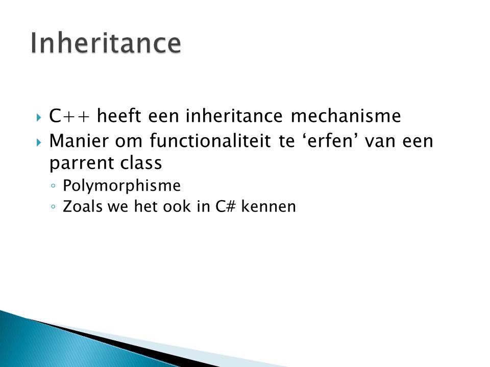  C++ heeft een inheritance mechanisme  Manier om functionaliteit te 'erfen' van een parrent class ◦ Polymorphisme ◦ Zoals we het ook in C# kennen