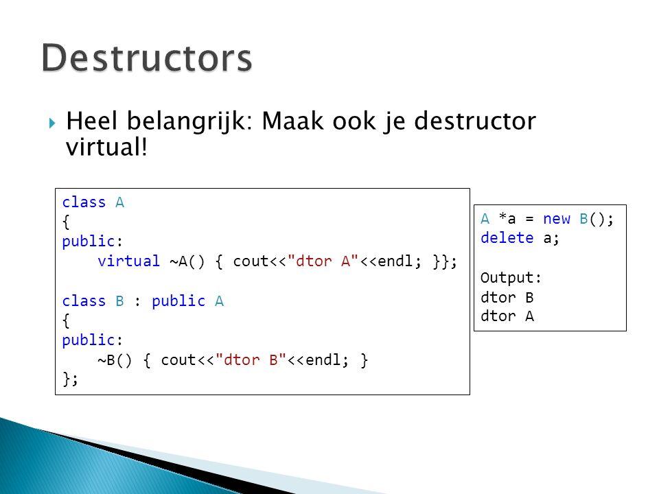  Heel belangrijk: Maak ook je destructor virtual.