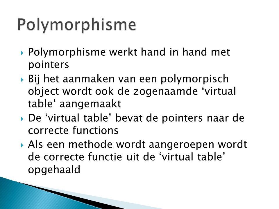  Polymorphisme werkt hand in hand met pointers  Bij het aanmaken van een polymorpisch object wordt ook de zogenaamde 'virtual table' aangemaakt  De 'virtual table' bevat de pointers naar de correcte functions  Als een methode wordt aangeroepen wordt de correcte functie uit de 'virtual table' opgehaald